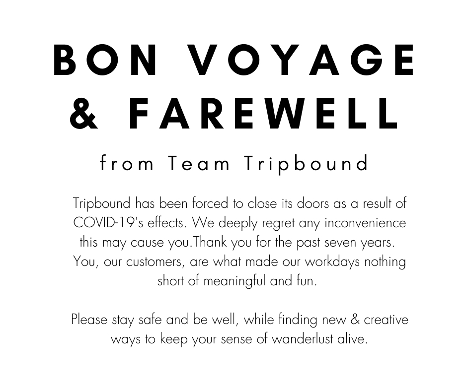 Bon voyage and farewell from Team Tripbound. Tripbound has been forced to close its doors as a result of COVID-19s effects. We deeply regret any inconvenience this may cause you. Thank you for the past seven years. You, our customers, are what made our workdays nothing short of meaningful and fun. Please stay safe and be well, while finding new and creative ways to keep your sense of wanderlust alive.